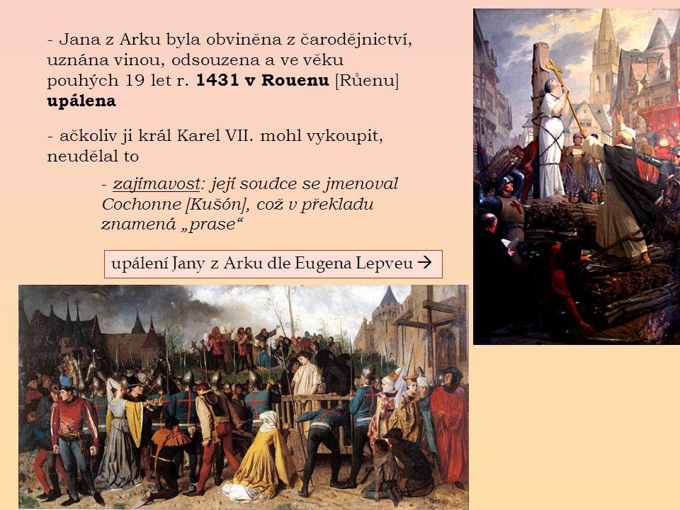 Jana z Arku byla obviněna z čarodějnictví, uznána vinou, odsouzena a ve věku pouhých 19 let r. 1431 v Rouenu [Růenu] upálena